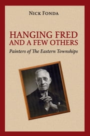 Hanging Fred and a Few Others - Painters of the Eastern Townships ebook by Nick Fonda