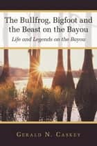 The Bullfrog, Bigfoot and the Beast on the Bayou ebook by Gerald N. Caskey