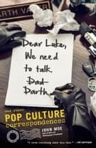 Dear Luke, We Need to Talk, Darth - And Other Pop Culture Correspondences ebook by John Moe