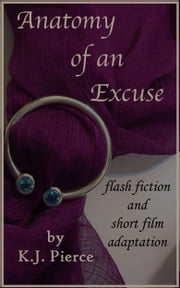 Anatomy of an Excuse: flash fiction and short film adaptation ebook by K.J. Pierce