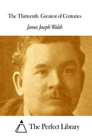 The Thirteenth Greatest of Centuries ebook by James Joseph Walsh