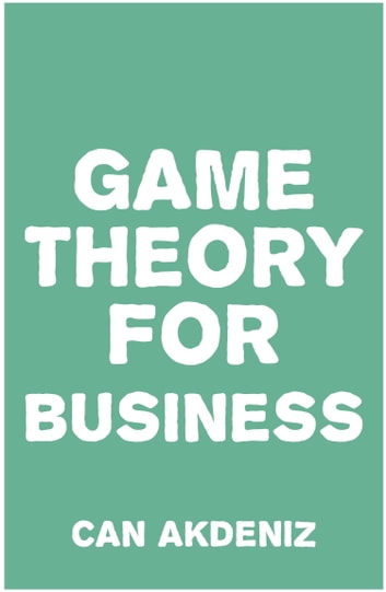 Game Theory for Business: How Successful Entrepreneurs Apply Game Theory in Their Businesses ebook by Can Akdeniz