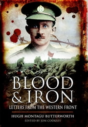 Blood & Iron - Letters from the Western Front ebook by Hugh Montagu Butterworth, Jon Cooksey