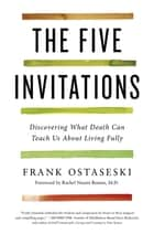 The Five Invitations - Discovering What Death Can Teach Us About Living Fully ebook by