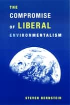 The Compromise of Liberal Environmentalism ebook by Steven Bernstein