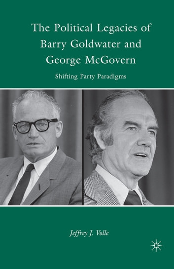 The Political Legacies of Barry Goldwater and George McGovern - Shifting Party Paradigms ebook by J. Volle