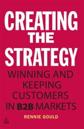 Creating the Strategy - Winning and Keeping Customers in B2B Markets ebook by Rennie Gould