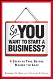So, You Want to Start a Business?: 8 Steps to Take Before Making the Leap - 8 Steps to Take Before Making the Leap ebook by Edward D. Hess,Charles D. Goetz