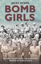 Bomb Girls - Britain's Secret Army: The Munitions Women of World War II ebook by Jacky Hyams