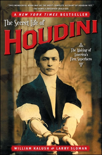 The Secret Life of Houdini - The Making of America's First Superhero ebook by William Kalush,Larry Sloman