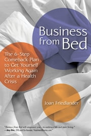 Business from Bed - The 6-Step Comeback Plan to Get Yourself Working Again After a Health Crisis ebook by Joan Friedlander, Ph.D, C. Psych