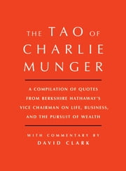 Tao of Charlie Munger - A Compilation of Quotes from Berkshire Hathaway's Vice Chairman on Life, Business, and the Pursuit of Wealth With Commentary by David Clark ebook by David Clark