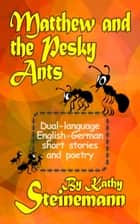 Matthew and the Pesky Ants: Dual-language English-German Short Stories and Poetry eBook by Kathy Steinemann