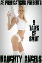 Naughty Angels: 6 Tales of Smut ebook by AE Publications
