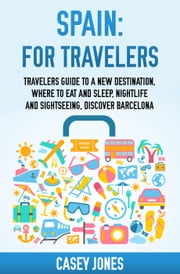 Spain for Travelers Travelers Guide to a New Destination, Where to Eat and Sleep, Night Life and Sightseeing, Discovering Spain ebook by Casey Jones