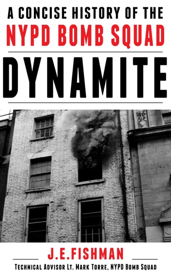 Dynamite - A Concise History of the NYPD Bomb Squad ebook by J.E. Fishman