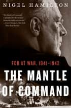 The Mantle of Command - FDR at War, 1941–1942 ebook by Nigel Hamilton