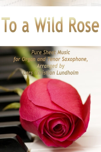To a Wild Rose Pure Sheet Music for Organ and Tenor Saxophone, Arranged by Lars Christian Lundholm ebook by Pure Sheet Music