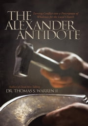 The Alexander Antidote - Turning Conflict into a Prescription of Wholeness for the Local Church ebook by Dr. Thomas S. Warren II
