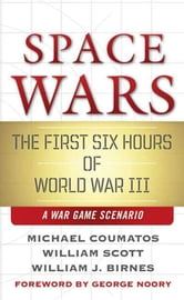 Space Wars - The First Six Hours of World War III, A War Game Scenario ebook by Michael J. Coumatos,William B. Scott,William J. Birnes