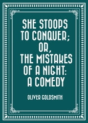 She Stoops to Conquer; Or, The Mistakes of a Night: A Comedy ebook by Oliver Goldsmith