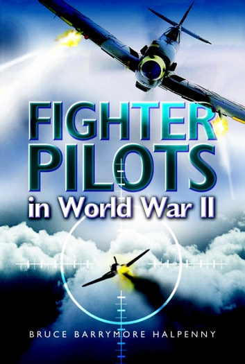 Fighter Pilots in World War II - True Stories of Frontline Air Combat ebook by Bruce Halpenny