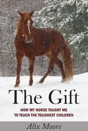 The Gift - How My Horse Taught Me to Teach the Toughest Children ebook by Alix Moore