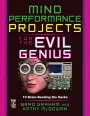 Mind Performance Projects for the Evil Genius: 19 Brain-Bending Bio Hacks ebook by Brad Graham,Kathy McGowan