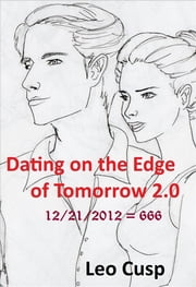 Dating on the Edge of Tomorrow 2.0 - 12/21/2012 = 666 ebook by Leo Cusp