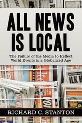 All News Is Local - The Failure of the Media to Reflect World Events in a Globalized Age ebook by Richard C. Stanton