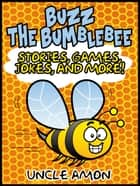 Buzz the Bumblebee: Stories, Games, Jokes, and More! ebook by Uncle Amon