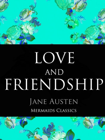 Love and Friendship and Other Early Works - A Collection of Juvenile Writings ebook by Jane Austen