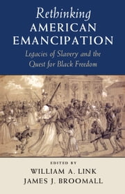 Rethinking American Emancipation - Legacies of Slavery and the Quest for Black Freedom ebook by William A. Link,James J. Broomall