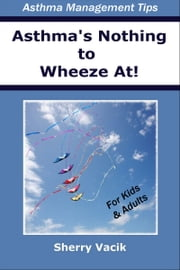 Asthma's Nothing to Wheeze At! ebook by Sherry Vacik
