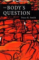 The Body's Question - Poems ebook by Tracy K. Smith, Kevin Young