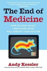 The End of Medicine - How Silicon Valley (and Naked Mice) Will Reboot Your Doctor ebook by Andy Kessler