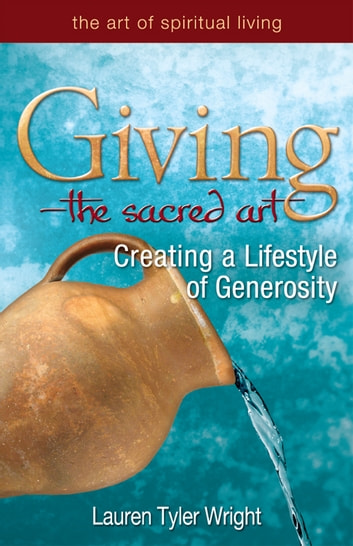 GivingThe Sacred Art: Creating a Lifestyle of Generosity ebook by Lauren Tyler Wright