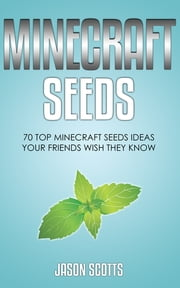 Minecraft Seeds: 70 Top Minecraft Seeds Ideas Your Friends Wish They Know ebook by Jason Scotts