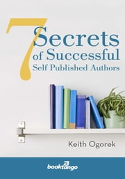 7 Secrets of Successful Self Published Authors ebook by Keith Ogorek