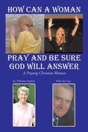 How Can A Woman Pray and Be Sure GOD Will Answer - A Praying Christian Woman ebook by Willodine Hopkins