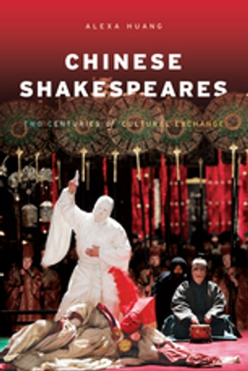 Chinese Shakespeares - Two Centuries of Cultural Exchange ebook by Alexa Huang
