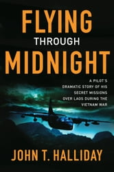 Flying Through Midnight - A Pilot's Dramatic Story of His Secret Missions Over Laos During the Vietnam War ebook by John T. Halliday