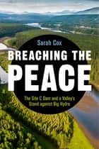 Breaching the Peace - The Site C Dam and a Valley's Stand against Big Hydro ebook by Sarah Cox, Alex Neve