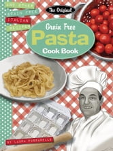 The Original Grain Free Pasta Cook Book - and other grain free Italian recipes ebook by Laura Passarello