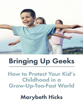 Bringing Up Geeks - How to Protect Your Kid's Childhood in a Grow-Up-Too-Fast World ebook by Marybeth Hicks