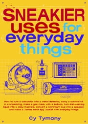 Sneakier Uses for Everyday Things - How to Turn a Calculator into a Metal Detector Carry a Survival Kit in a Shoestring Make a Gas Mas ebook by Cy Tymony