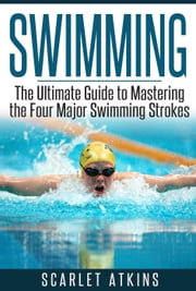 Swimming: The Ultimate Guide to Mastering the Four Major Swimming Strokes ebook by Scarlet Atkins