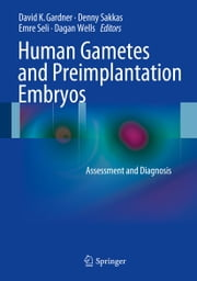 Human Gametes and Preimplantation Embryos - Assessment and Diagnosis ebook by David K. Gardner,Denny Sakkas,Emre Seli,Dagan Wells