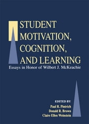 Student Motivation, Cognition, and Learning - Essays in Honor of Wilbert J. Mckeachie ebook by Paul R. Pintrich,Donald R. Brown,Claire Ellen Weinstein