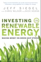 Investing in Renewable Energy - Making Money on Green Chip Stocks ebook by Jeff Siegel, Chris Nelder